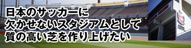 日本のサッカーに欠かせないスタジアムとして 質の高い芝を作り上げたい
